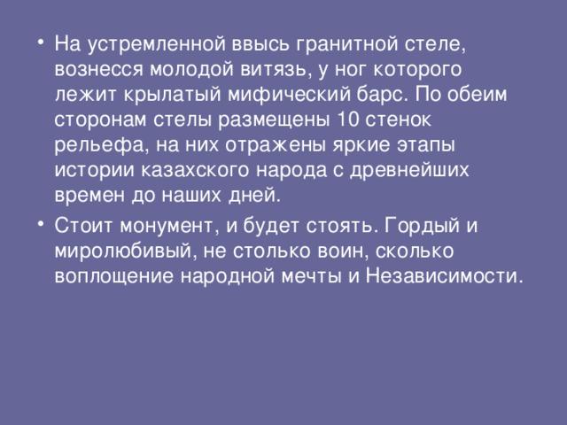 На устремленной ввысь гранитной стеле, вознесся молодой витязь, у ног которого лежит крылатый мифический барс. По обеим сторонам стелы размещены 10 стенок рельефа, на них отражены яркие этапы истории казахского народа с древнейших времен до наших дней.  Стоит монумент, и будет стоять. Гордый и миролюбивый, не столько воин, сколько воплощение народной мечты и Независимости.