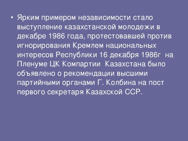 Ярким примером независимости стало выступление казахстанской молодежи в декабре 1986 года, протестовавшей против игнорирования Кремлем национальных интересов Республики 16 декабря 1986г на Пленуме ЦК Компартии Казахстана было объявлено о рекомендации высшими партийными органами Г. Колбина на пост первого секретаря Казахской ССР.