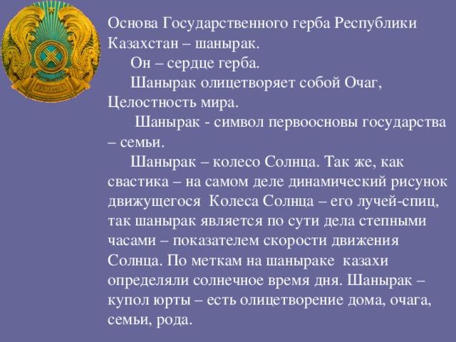 Основа Государственного герба Республики Казахстан – шанырак. Он – сердце герба. Шанырак олицетворяет собой Очаг, Целостность мира.  Шанырак - символ первоосновы государства – семьи. Шанырак – колесо Солнца. Так же, как свастика – на самом деле динамический рисунок движущегося Колеса Солнца – его лучей-спиц, так шанырак является по сути дела степными часами – показателем скорости движения Солнца. По меткам на шаныраке казахи определяли солнечное время дня. Шанырак – купол юрты – есть олицетворение дома, очага, семьи, рода.