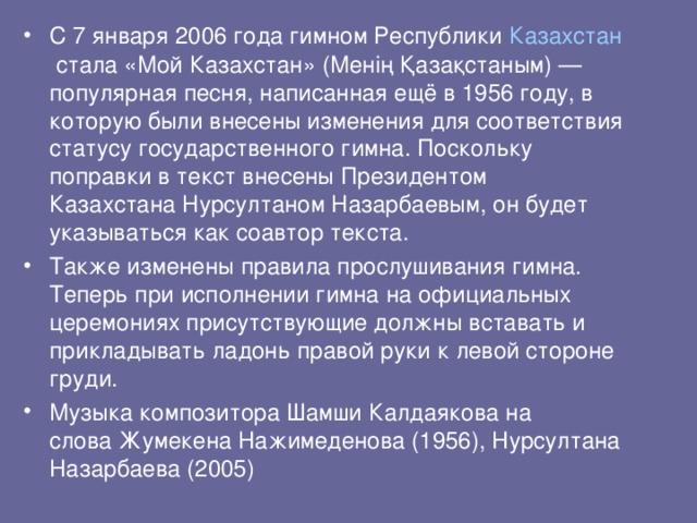 С 7 января 2006 года гимном Республики Казахстан стала «Мой Казахстан» (Менің Қазақстаным)— популярная песня, написанная ещё в 1956 году, в которую были внесены изменения для соответствия статусу государственного гимна. Поскольку поправки в текст внесены Президентом КазахстанаНурсултаном Назарбаевым, он будет указываться как соавтор текста. Также изменены правила прослушивания гимна. Теперь при исполнении гимна на официальных церемониях присутствующие должны вставать и прикладывать ладонь правой руки к левой стороне груди. Музыка композитораШамши Калдаякована словаЖумекена Нажимеденова(1956), Нурсултана Назарбаева (2005)