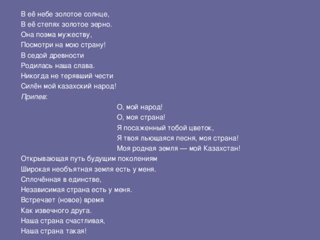 В её небе золотое солнце, В её степях золотое зерно. Она поэма мужеству, Посмотри на мою страну! В седой древности Родилась наша слава. Никогда не терявший чести Силён мой казахский народ! Припев :     О, мой народ!     О, моя страна!     Я посаженный тобой цветок,     Я твоя льющаяся песня, моя страна!     Моя родная земля— мой Казахстан!     О, мой народ!     О, моя страна!     Я посаженный тобой цветок,     Я твоя льющаяся песня, моя страна!     Моя родная земля— мой Казахстан!     О, мой народ!     О, моя страна!     Я посаженный тобой цветок,     Я твоя льющаяся песня, моя страна!     Моя родная земля— мой Казахстан! Открывающая путь будущим поколениям Широкая необъятная земля есть у меня. Сплочённая в единстве, Независимая страна есть у меня. Встречает (новое) время Как извечного друга. Наша страна счастливая, Наша страна такая!