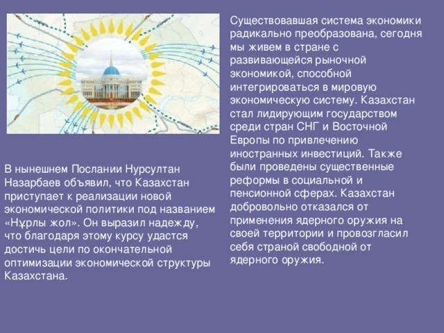 Существовавшая система экономики радикально преобразована, сегодня мы живем в стране с развивающейся рыночной экономикой, способной интегрироваться в мировую экономическую систему. Казахстан стал лидирующим государством среди стран СНГ и Восточной Европы по привлечению иностранных инвестиций. Также были проведены существенные реформы в социальной и пенсионной сферах. Казахстан добровольно отказался от применения ядерного оружия на своей территории и провозгласил себя страной свободной от ядерного оружия.   В нынешнем Послании Нурсултан Назарбаев объявил, что Казахстан приступает к реализации новой экономической политики под названием «Нұрлы жол». Он выразил надежду, что благодаря этому курсу удастся достичь цели по окончательной оптимизации экономической структуры Казахстана.