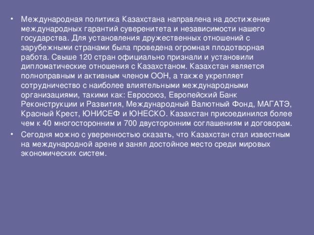 Международная политика Казахстана направлена на достижение международных гарантий суверенитета и независимости нашего государства. Для установления дружественных отношений с зарубежными странами была проведена огромная плодотворная работа. Свыше 120 стран официально признали и установили дипломатические отношения с Казахстаном. Казахстан является полноправным и активным членом ООН, а также укрепляет сотрудничество с наиболее влиятельными международными организациями, такими как: Евросоюз, Европейский Банк Реконструкции и Развития, Международный Валютный Фонд, МАГАТЭ, Красный Крест, ЮНИСЕФ и ЮНЕСКО. Казахстан присоединился более чем к 40 многосторонним и 700 двусторонним соглашениям и договорам. Сегодня можно с уверенностью сказать, что Казахстан стал известным на международной арене и занял достойное место среди мировых экономических систем.