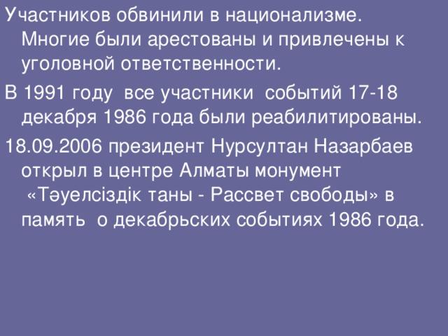 Участников обвинили в национализме. Многие были арестованы и привлечены к уголовной ответственности. В 1991 году все участники событий 17-18 декабря 1986 года были реабилитированы. 18.09.2006 президент Нурсултан Назарбаев открыл в центре Алматы монумент «Тәуелсіздік таны - Рассвет свободы» в память о декабрьских событиях 1986 года.