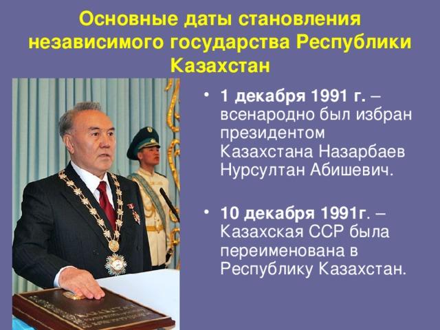 Основные даты становления независимого государства Республики Казахстан 1 декабря 1991 г. – всенародно был избран президентом Казахстана Назарбаев Нурсултан Абишевич.   10 декабря 1991г . – Казахская ССР была переименована в Республику Казахстан.