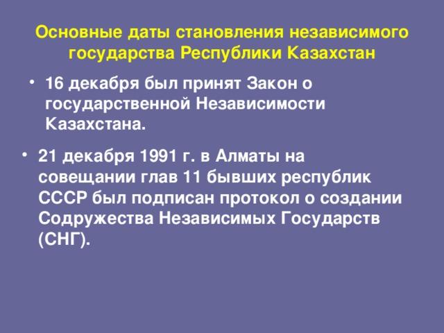 Основные даты становления независимого государства Республики Казахстан 16 декабря был принят Закон о государственной Независимости Казахстана. 21 декабря 1991 г. в Алматы на совещании глав 11 бывших республик СССР был подписан протокол о создании Содружества Независимых Государств (СНГ).
