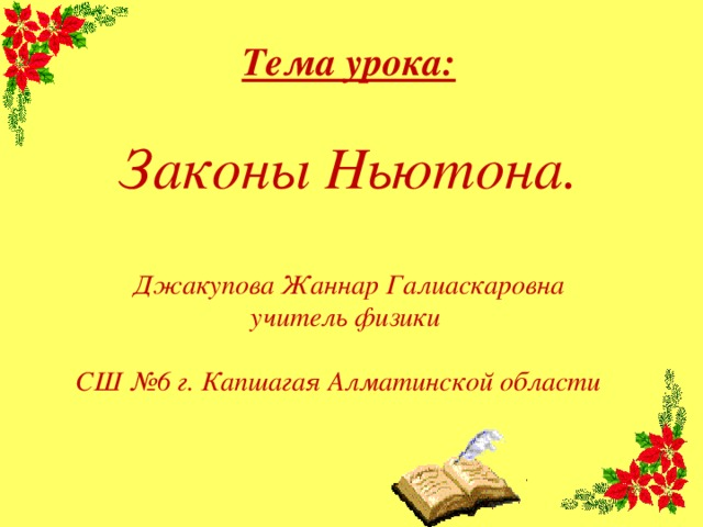 Тема урока:  Законы Ньютона.   Джакупова Жаннар Галиаскаровна учитель физики СШ №6 г. Капшагая Алматинской области