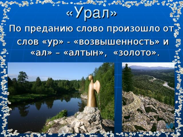 «Урал» По преданию слово произошло от  слов «ур» - «возвышенность» и «ал» – «алтын», «золото».