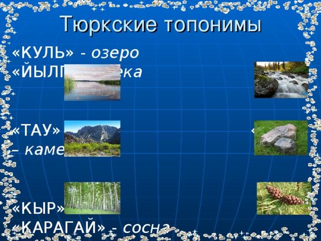 Тюркские топонимы «КУЛЬ» - озеро «ЙЫЛГА» – река «ТАУ» – гора «ТАШ» – камень «КЫР» – лес «КАРАГАЙ» - сосна