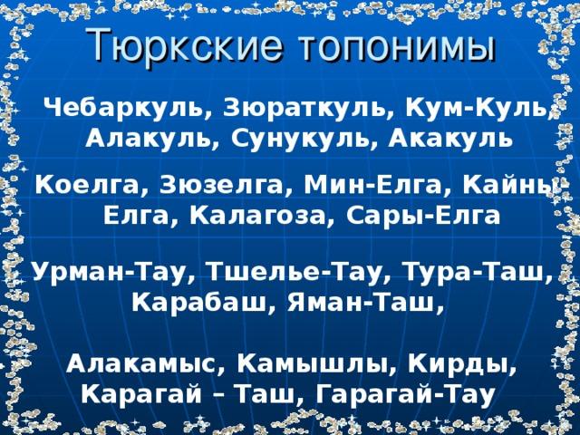 Тюркские топонимы Чебаркуль, Зюраткуль, Кум-Куль, Алакуль, Сунукуль, Акакуль Коелга, Зюзелга, Мин-Елга, Кайны-Елга, Калагоза, Сары-Елга Урман-Тау, Тшелье-Тау, Тура-Таш, Карабаш, Яман-Таш, Алакамыс, Камышлы, Кирды, Карагай – Таш, Гарагай-Тау