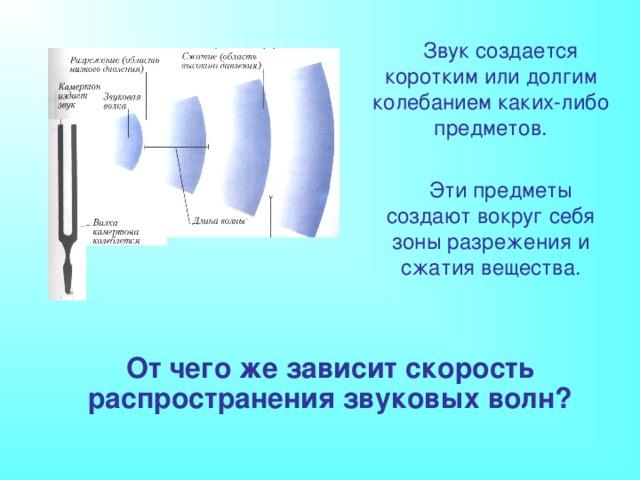 Звук создается коротким или долгим колебанием каких-либо предметов. Эти предметы создают вокруг себя зоны разрежения и сжатия вещества. От чего же зависит скорость распространения звуковых волн?