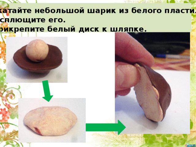 5. Скатайте небольшой шарик из белого пластилина. 6.Расплющите его. 7. Прикрепите белый диск к шляпке.