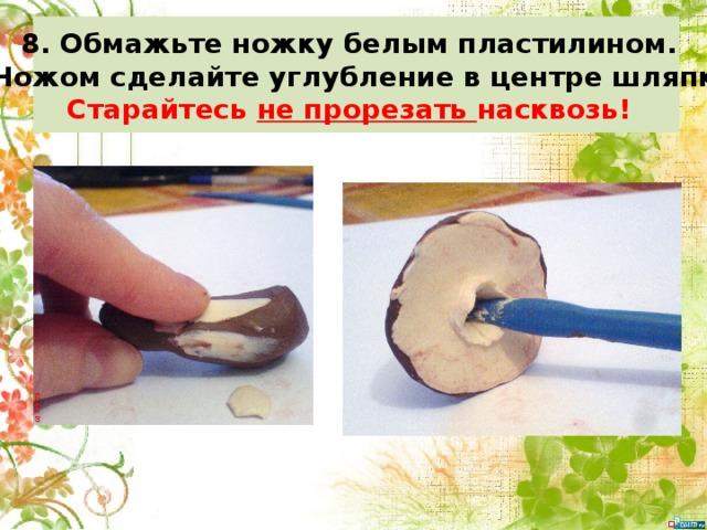 8. Обмажьте ножку белым пластилином. 9. Ножом сделайте углубление в центре шляпки. Старайтесь не прорезать насквозь!
