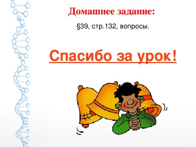 Домашнее задание:  §39, стр.132, вопросы. Спасибо за урок!