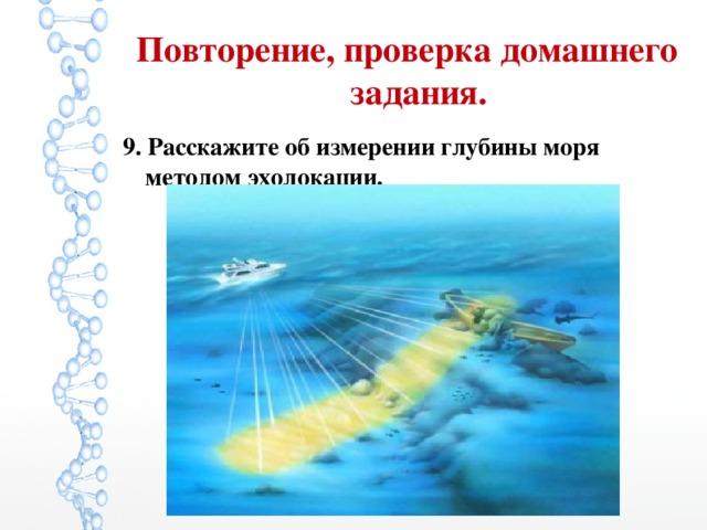 Повторение, проверка домашнего задания. 9. Расскажите об измерении глубины моря методом эхолокации.