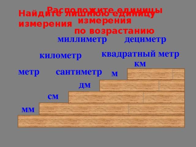 Расположите единицы измерения  по возрастанию Найдите лишнюю единицу измерения миллиметр дециметр квадратный метр километр км метр сантиметр м дм см мм