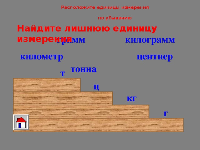 Расположите единицы измерения   по убыванию Найдите лишнюю единицу измерения килограмм грамм центнер километр тонна т ц кг г