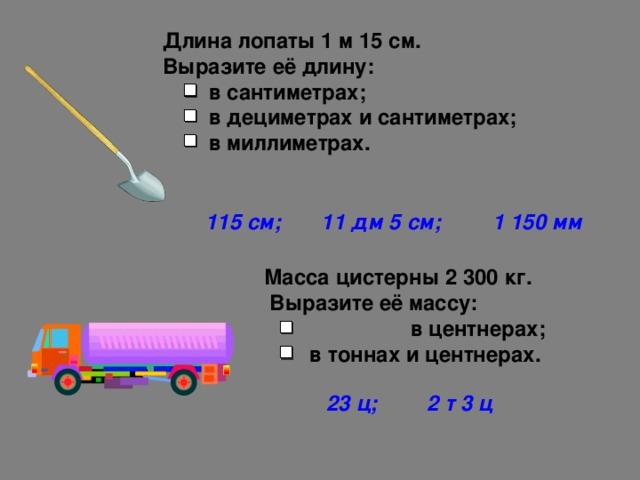 Длина лопаты 1 м 15 см.  Выразите её длину:  в сантиметрах;  в дециметрах и сантиметрах;  в миллиметрах. 115 см; 11 дм 5 см; 1 150 мм Масса цистерны 2 300 кг.  Выразите её массу:   в центнерах;   в тоннах и центнерах. 23 ц; 2 т 3 ц