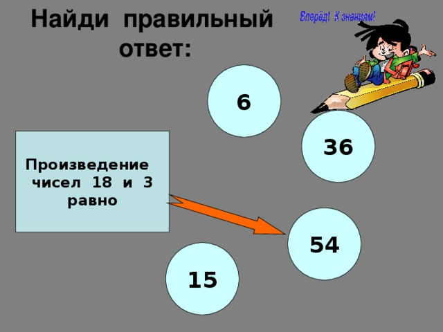 Найди правильный ответ: 6 36 Произведение чисел 18 и 3 равно 54 15