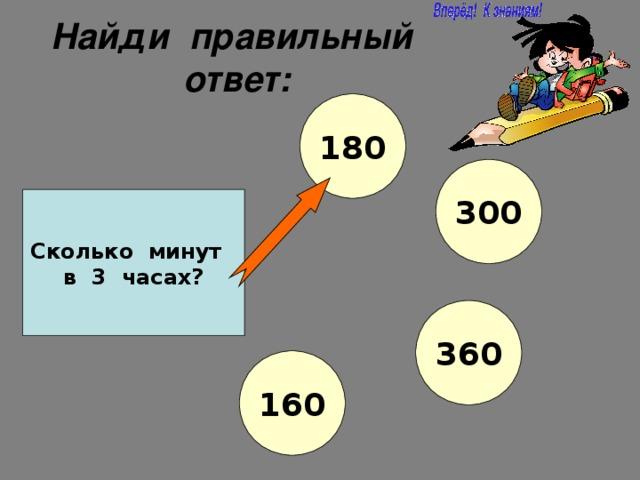 Найди правильный ответ: 180 300 Сколько минут в 3 часах? 360 160