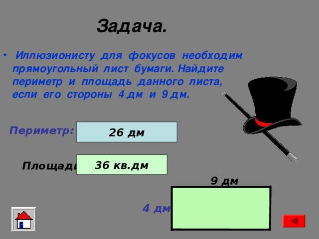 Задача. Иллюзионисту для фокусов необходим  прямоугольный лист бумаги. Найдите  периметр и площадь данного листа,  если его стороны 4 дм и 9 дм.  + 26 дм 2 ) ( 4 дм 9 дм Периметр: . 36 кв.дм Площадь: 4 дм 9 дм 9 дм 4 дм