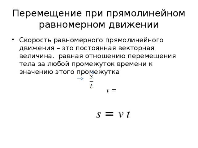 Перемещение при прямолинейном равномерном движении Скорость равномерного прямолинейного движения – это постоянная векторная величина. равная отношению перемещения тела за любой промежуток времени к значению этого промежутка   v =  s = v t