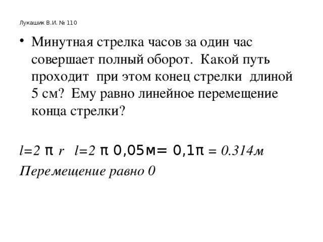 Лукашик В.И. № 110 Минутная стрелка часов за один час совершает полный оборот. Какой путь проходит при этом конец стрелки длиной 5 см? Ему равно линейное перемещение конца стрелки? l=2 π r l=2 π 0,05м= 0,1π = 0.314м Перемещение равно 0