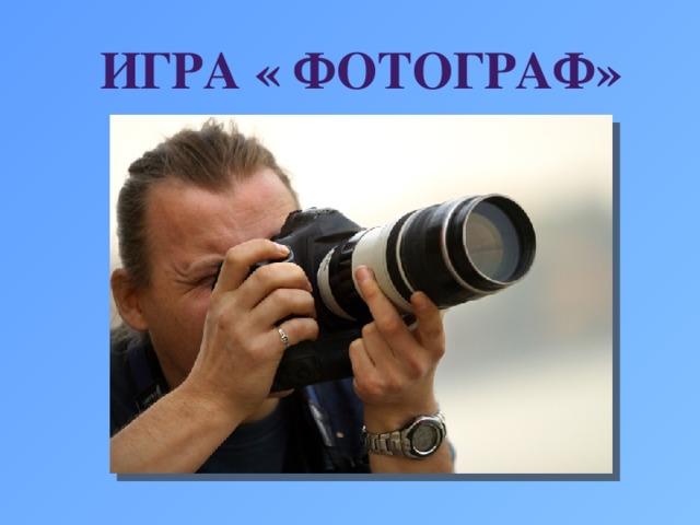Игра « Фотограф»