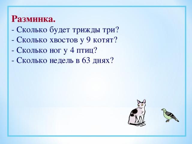 Разминка. - Сколько будет трижды три? - Сколько хвостов у 9 котят? - Сколько ног у 4 птиц? - Сколько недель в 63 днях?