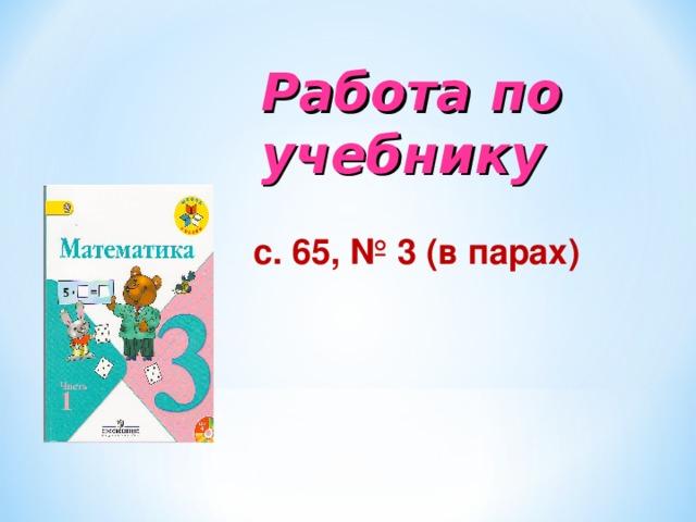Работа по учебнику   с. 65, № 1( два столбика)