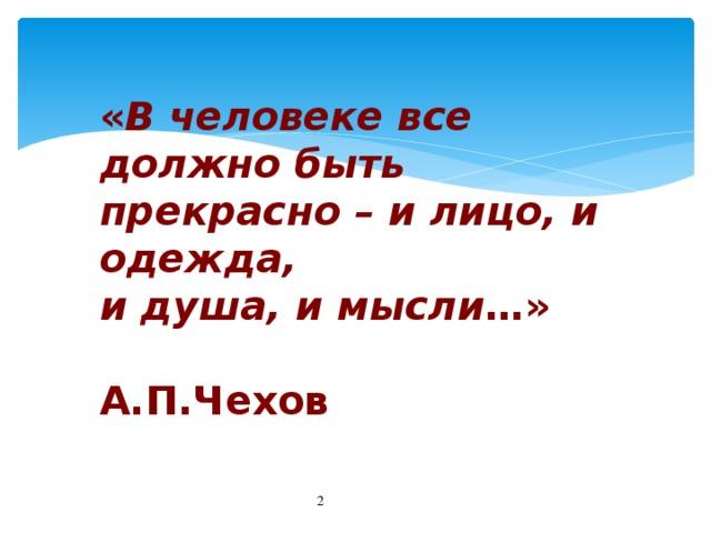 « В человеке все должно быть прекрасно – и лицо, и одежда, и душа, и мысли …»  А.П.Чехов