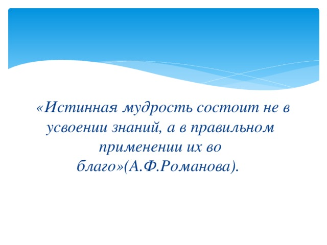 «Истинная мудрость состоит не в усвоении знаний, а в правильном применении их во благо»(А.Ф.Романова).