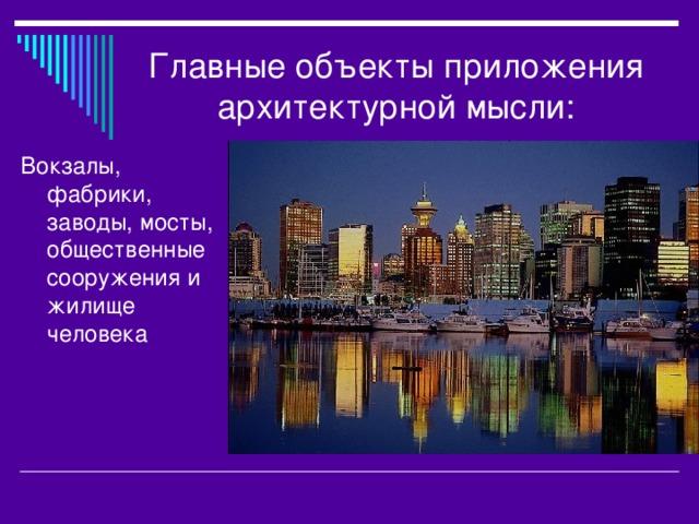 Главные объекты приложения архитектурной мысли: Вокзалы, фабрики, заводы, мосты, общественные сооружения и жилище человека