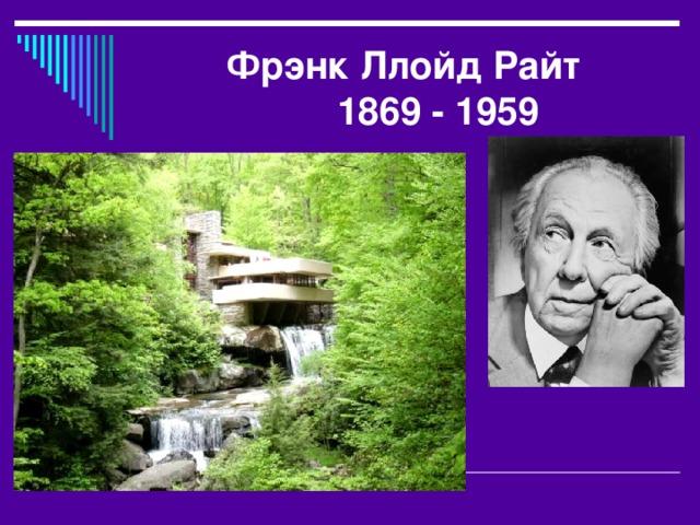 Фрэнк Ллойд Райт   1869 - 1959