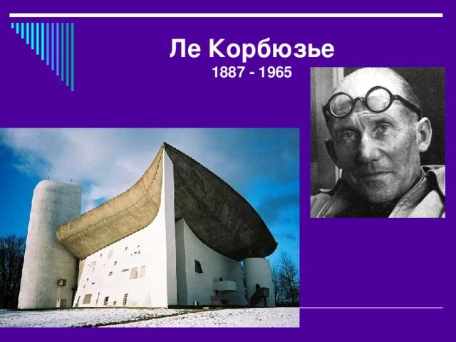 Ле Корбюзье  1887 - 1965