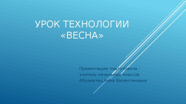 Урок технологии  «Весна» Презентацию подготовила : учитель начальных классов Абраматец Анна Валентиновна