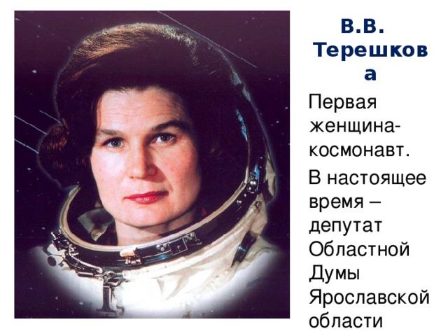 В.В. Терешкова  Первая женщина-космонавт.  В настоящее время – депутат Областной Думы Ярославской области