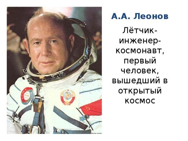 А.А. Леонов Лётчик-инженер-космонавт, первый человек, вышедший в открытый космос