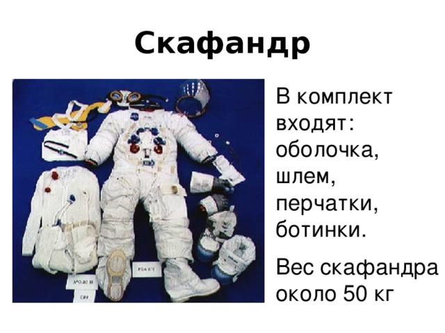 Скафандр В комплект входят: оболочка, шлем, перчатки, ботинки. Вес скафандра около 50 кг