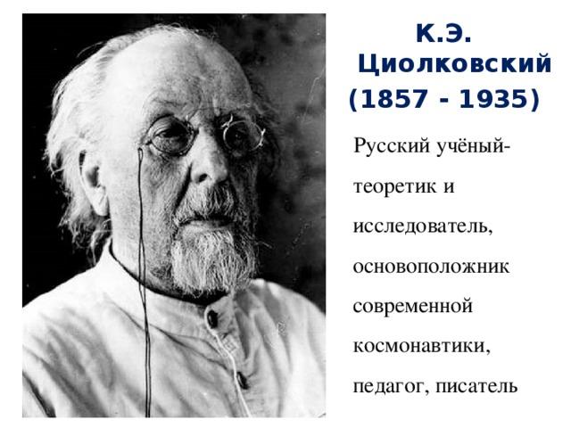 К.Э. Циолковский (1857 - 1935)  Русский учёный-теоретик и исследователь, основоположник современной космонавтики, педагог, писатель