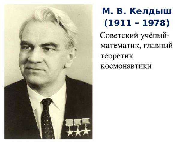 М. В. Келдыш (1911 – 1978)  Советский учёный-математик, главный теоретик космонавтики