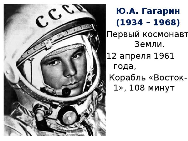 Ю.А. Гагарин (1934 – 1968) Первый космонавт Земли. 12 апреля 1961 года,  Корабль «Восток-1», 108 минут