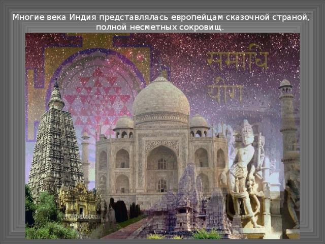 Многие века Индия представлялась европейцам сказочной страной, полной несметных сокровищ.