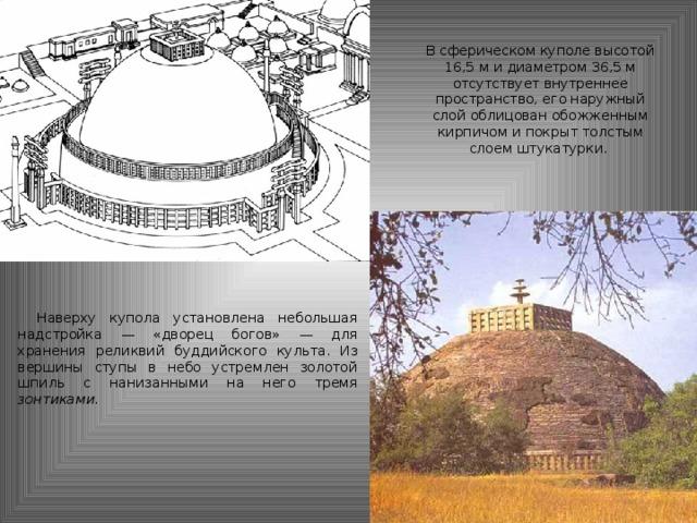 В сферическом куполе высотой 16,5 м и диаметром 36,5 м отсутствует внутреннее пространство, его наружный слой облицован обожженным кирпичом и покрыт толстым слоем штукатурки. Наверху купола установлена небольшая надстройка — «дворец богов» — для хранения реликвий буддийского культа. Из вершины ступы в небо устремлен золотой шпиль с нанизанными на него тремя зонтиками.