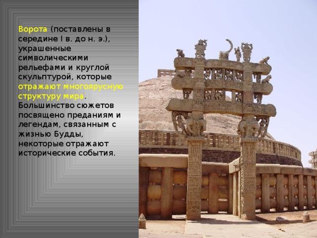 Ворота (поставлены в середине I в. до н. э.), украшенные символическими рельефами и круглой скульптурой, которые отражают многоярусную структуру мира . Большинство сюжетов посвящено преданиям и легендам, связанным с жизнью Будды, некоторые отражают исторические события.