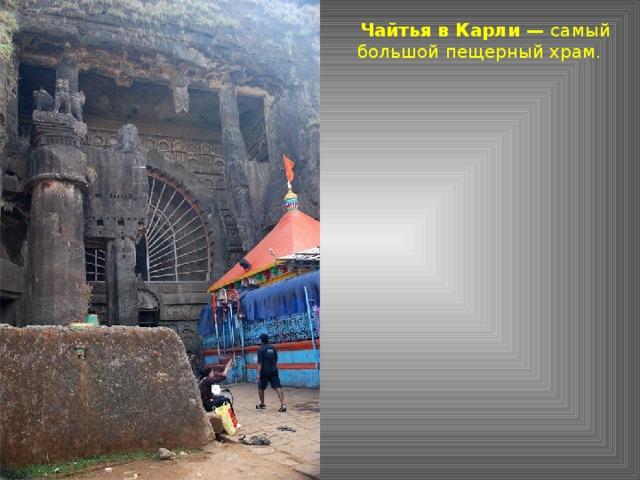 Чайтья в Карли — самый большой пещерный храм.