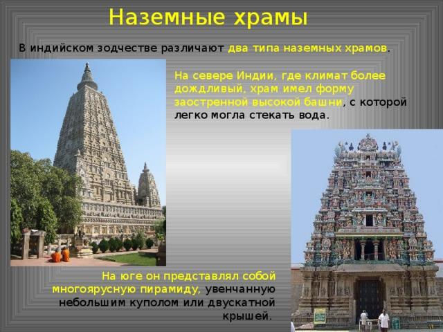 Наземные храмы В индийском зодчестве различают два типа наземных храмов . На севере Индии, где климат более дождливый, храм имел форму заостренной высокой башни , с которой легко могла стекать вода. На юге он представлял собой многоярусную пирамиду, увенчанную небольшим куполом или двускатной крышей.