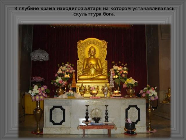 В глубине храма находился алтарь на котором устанавливалась скульптура бога.