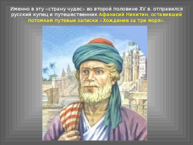 Именно в эту «страну чудес» во второй половине XV в. отправился русский купец и путешественник Афанасий Никитин, оставивший потомкам путевые записки «Хождение за три моря».
