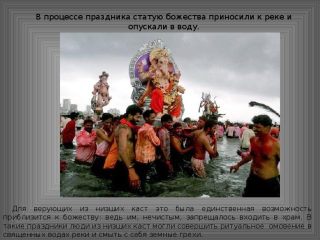 В процессе праздника статую божества приносили к реке и опускали в воду. Для верующих из низших каст это была единственная возможность приблизится к божеству: ведь им, нечистым, запрещалось входить в храм. В такие праздники люди из низших каст могли совершить ритуальное омовение в священных водах реки и смыть с себя земные грехи.